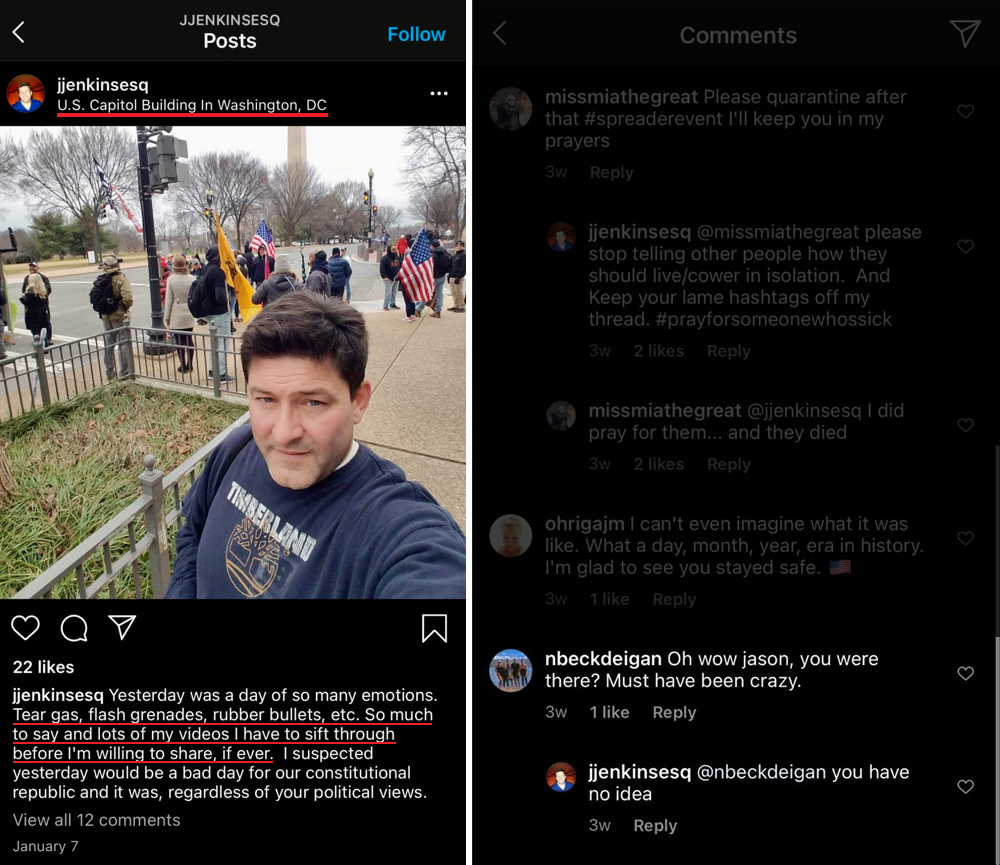"""Two screencaps from Jason Jenkins' Instagram account. On the left, a post Jenkins made on January 7th, in which he sets his geolocation to """"U.S. Capitol Building in Washington, DC."""" A selfie of Jenkins approaching the """"Stop the Steal"""" Rally in Washington, DC. And commentary from Jenkins """"Yesterday was a day of so many emotions. Tear gas, flash grenades, rubber bullets, etc. So much to say and lots of my videos I have to sift through before I'm willing to share, if ever. I suspected yesterday would be a bad day for our constitutional republic and it was, regardless of your political views."""" On the right, a screencap of the comments below the post just described. A follower of Jenkins comments """"Oh wow jason, you were there? Must have been crazy."""" To which Jenkins replied """"you have no idea""""."""