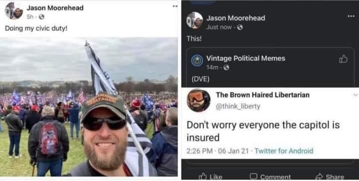 "Two screencaps from Jason Moorehead's FB page. On the left, a FB post by Moorehead where he shares a photo of himself at the J6 ""Stop the Steal"" rally in Washington, DC along with his text ""Doing my civic duty!"" On the right, Moorehead shares a meme from FB page ""Vintage Political Memes"" which reads ""Don't worry everyone the capitol is insured"". Jason adds his own commentary: ""This!"""