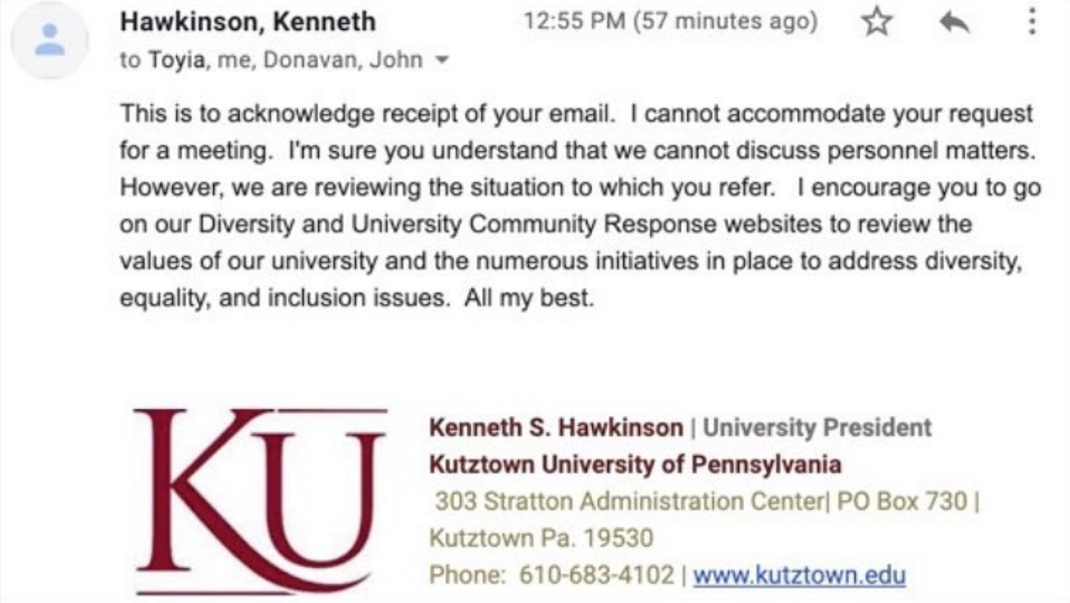 Reply from Pres. Hawkinson to KUA. This is to acknowledge receipt of your email. I cannot accommodate your request for a meeting. I'm sure you understand that we cannot discuss personnel matters. However, we are reviewing the situation to which you refer. I encourage you to go on our Diversity and University Community Response websites to review the values of our university and the numerous initiatives in place to address diversity, equality, and inclusion issues. All my best.