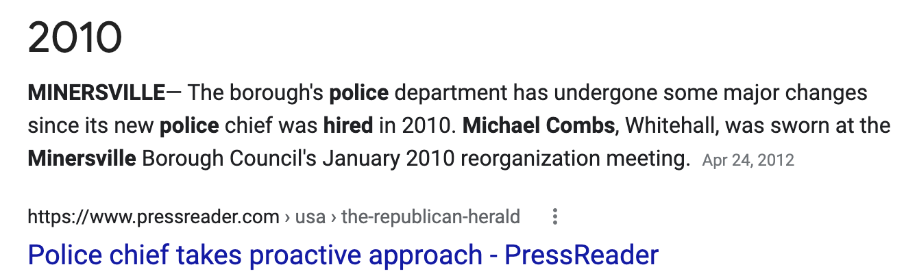 """Screenshot of Google search result, reading: """"2010 MINERSVILLE -- The borough's police department has undergone some major changes since its new police chief was hired in 2010. Michael Combs, Whitehall, was sworn at the Minersville Borough Council's January 2010 reorganization meeting. Apr 24, 2012 via The Republican Herald"""