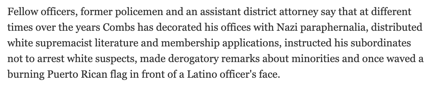 Fellow officers, former policemen and an assistant district attorney say that at different times over the years Combs has decorated his offices with Nazi paraphernalia, distributed white supremacist literature and membership applications, instructed his subordinates not to arrest white suspects, made derogatory remarks about minorities and once waved a burning Puerto Rican flag in front of a Latino officer's face.