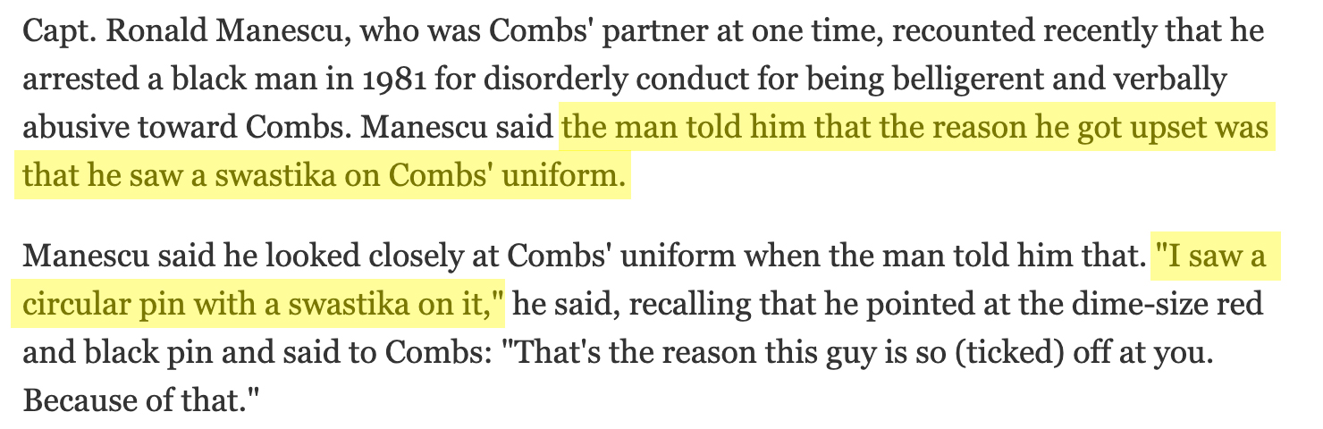 """Capt. Ronald Manescu, who was Combs' partner at one time, recounted recently that he arrested a black man in 1981 for disorderly conduct for being belligerent and verbally abusive toward Combs. Manescu said the man told him that the reason he got upset was that he saw a swastika on Combs' uniform. Manescu said he looked closely at Combs' uniform when the man told him that. """"I saw a circular pin with a swastika on it,"""" he said, recalling that he pointed at the dime-size red and black pin and said to Combs: """"That's the reason this guy is so (ticked) off at you. Because of that."""""""