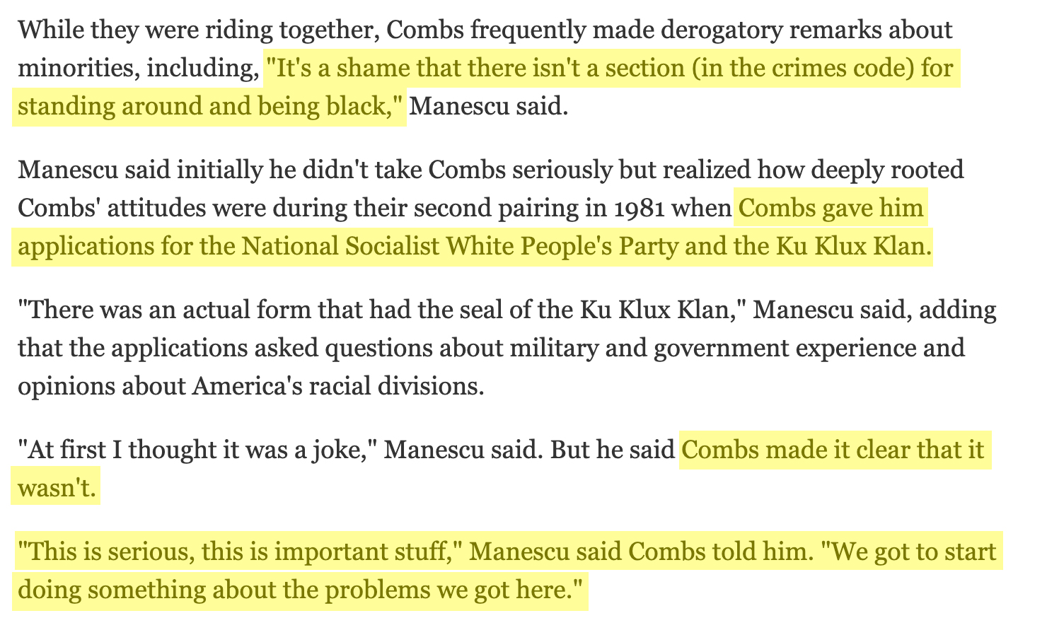 """While they were riding together, Combs frequently made derogatory remarks about minorities, including, """"It's a shame that there isn't a section (in the crimes code) for standing around and being black,"""" Manescu said. Manescu said initially he didn't take Combs seriously but realized how deeply rooted Combs' attitudes were during their second pairing in 1981 when Combs gave him applications for the National Socialist White People's Party and the Ku Klux Klan. """"There was an actual form that had the seal of the Ku Klux Klan,"""" Manescu said, adding that the applications asked questions about military and government experience and opinions about America's racial divisions. """"At first I thought it was a joke,"""" Manescu said. But he said Combs made it clear that it wasn't. """"This is serious, this is important stuff,"""" Manescu said Combs told him. """"We got to start doing something about the problems we got here."""""""
